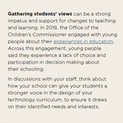 Gathering students' views can be a strong impetus and support for changes to teaching and learning. In 2018, the Office of the Children's Commissioner engaged with young people about their experiences in education. Across this engagement, young people said they experience a lack of choice and participation in decision making about their schooling.  In discussions with your staff, think about how your school can give your students a stronger voice in the design of your technology curriculum, to ensure it draws on their identified needs and interests.
